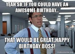 Office Boss Meme - yeah so if you could have an awesome birthday that would be