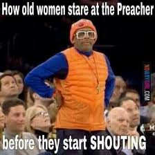 Shouting Meme - how old women stare at the preacher before start shouting i needed
