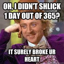 Shlick Meme - oh i didn t shlick 1 day out of 365 it surely broke ur heart