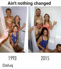 Dafuq Meme - ain t nothing changed 1998 2015 dafuq meme on me me
