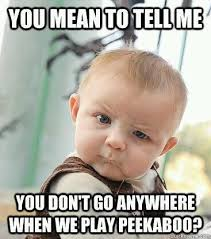 Funny Mean Memes - you mean to tell me you don t go anywhere when we play peekaboo
