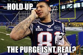 Purge Meme - hold up the purge isnt real aaron hernandez quickmeme