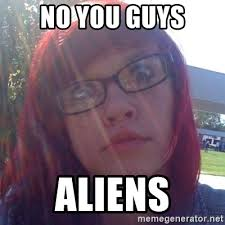 Meme Generator Aliens Guy - no you guys aliens hipsterpolina meme generator