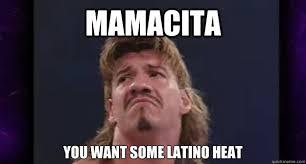 Latino Memes - mamacita you want some latino heat eddie guerrero quickmeme