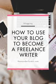 how to use your blog to become a freelance writer wonder forest