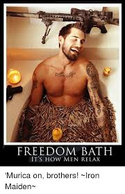 Murica Meme - freedom bath it s how men relax murica on brothers iron maiden