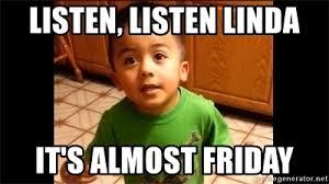 Almost Friday Meme - listen listen linda it s almost friday listen linda meme
