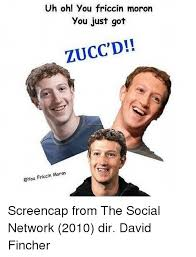 The Social Network Meme - uh oh you friccin moron you just got zucc d cin moron cyou