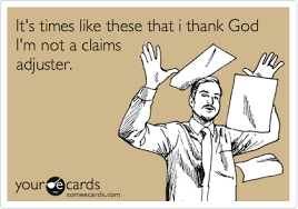 Claims Adjuster Meme - it s times like these that i thank god i m not a claims adjuster