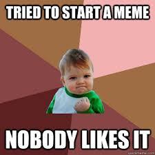 Failure Meme - tried to start a meme nobody likes it failure kid quickmeme