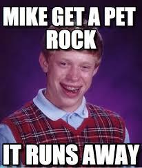Mike Meme - mike get a pet rock bad luck brian meme on memegen