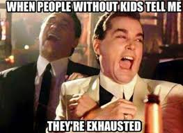 Parents Meme - when you hear non parents complain about how tired they are