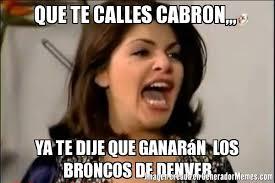 Memes De Los Broncos De Denver - que te calles cabron ya te dije que ganarán los broncos de denver