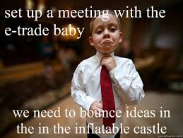 Etrade Baby Meme - set up a meeting with the e trade baby we need to bounce ideas in