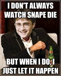 Snape Always Meme - i don t always watch snape die but when i do i just let it happen