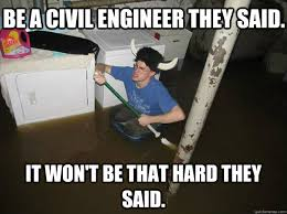 Civil Engineering Meme - be a civil engineer they said it won t be that hard they said