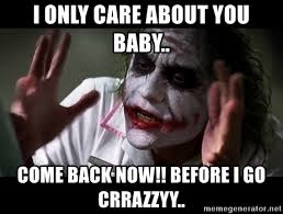 Baby Come Back Meme - i only care about you baby come back now before i go crrazzyy