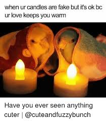 Candles Meme - when ur candles are fake but it s ok bc ur love keeps you warm have