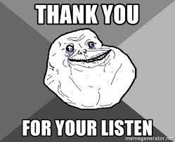 Meme Generator Forever Alone - thank you for your listen forever alone meme generator