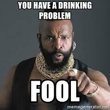 Drinking Problem Meme - you have a drinking problem fool mr t meme generator