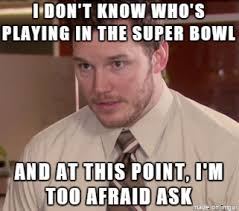 Super Bowl Meme - i don t know who s playing in the superbowl meme on imgur