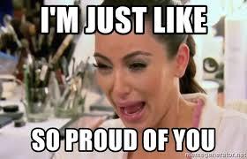 So Proud Meme - i m just like so proud of you kim kardashian crying meme generator