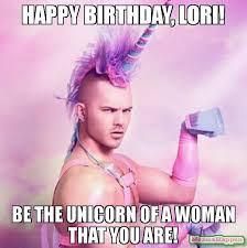 Lori Meme - happy birthday lori be the unicorn of a woman that you are meme
