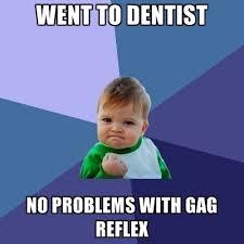 Gag Meme - went to dentist no problems with gag reflex create meme