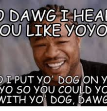 Yo Dog Meme - dawg i heal ou like oyo put on y yo so you could yo with yo dog