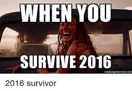 Meme Generator Reddit - when you survive 2016 memegeneratornet 2016 survivor reddit meme