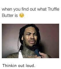 Butter Meme - 25 best memes about whats truffle butter whats truffle butter