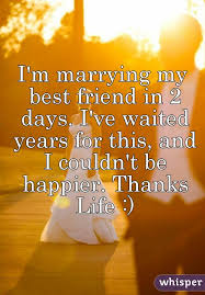 m marrying my best friend in 2 days i ve waited years for this and i