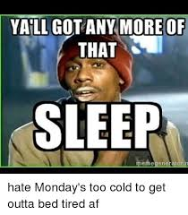 Sleep Meme - yall got any more of that sleep meme generator n hate monday s too