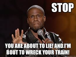 Lie Memes - stop you are about to lie and i m bout to wreck your train