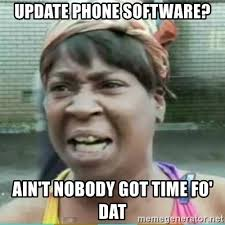 update phone software ain t nobody got time fo dat sweet brown