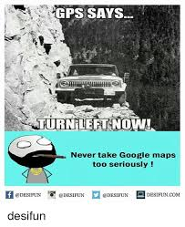 Google Maps Meme - gps says never take google maps too seriously if desifuncom desifun