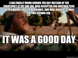 Today Was A Good Day Meme - i can finally work during the day instead of the nightshift at my