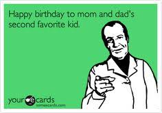 Your Ecards Memes - happy birthday to mom and dad s second favorite kid birthday