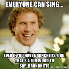 Bronchitis Meme - everyone can sing even if you have bronchitis ooo that s a fun