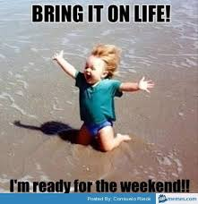 Happy Weekend Meme - bring it on life i m ready for the weekend pictures photos