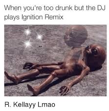 Stoned Alien Meme - when you re too drunk but the dj plays ignition remix r kellayy lmao