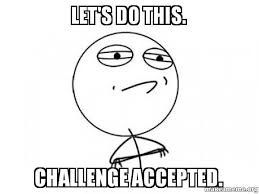 Lets Do This Meme - let s do this challenge accepted challenge acccepted make a meme