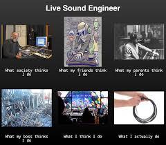 Sound Engineer Meme - live sound engineer what i really do memes