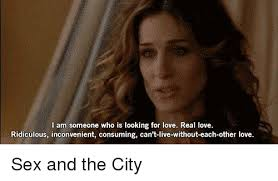 Sex And The City Meme - i am someone who is looking for love real love ridiculous