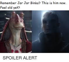 Jar Jar Binks Meme - remember jar jar binks this is him now feel old yet jar jar