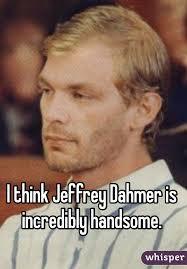 Jeffrey Meme - think jeffrey dahmer is incredibly handsome
