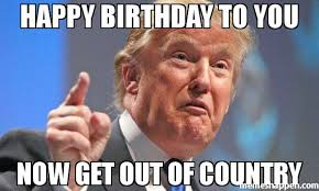 Country Meme - happy birthday to you now get out of country meme donald trump