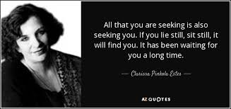 Seeking Heartless Clarissa Pinkola Estes Quote All That You Are Seeking Is Also
