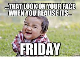 Friday Meme Pictures - that lookon your face when you realise its friday memes friday