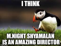 M Night Shyamalan Meme - i ve seen and enjoyed every movie he made imgflip